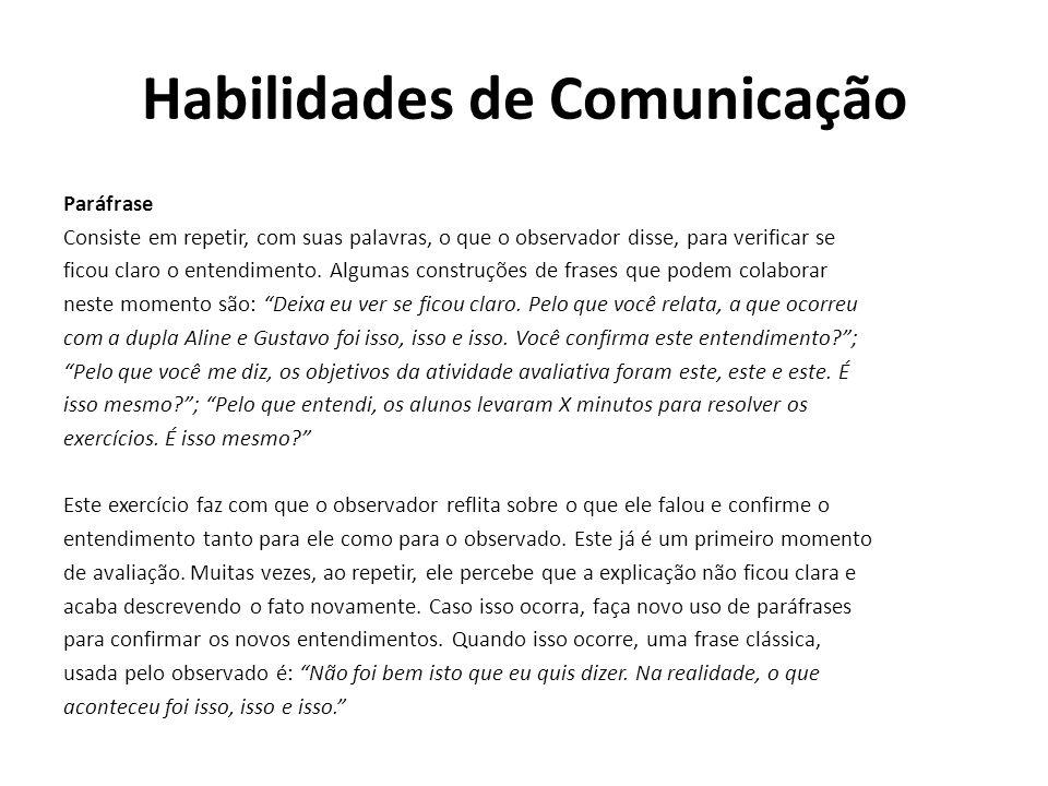 Habilidades de Comunicação Paráfrase Consiste em repetir, com suas palavras, o que o observador disse, para verificar se ficou claro o entendimento. A