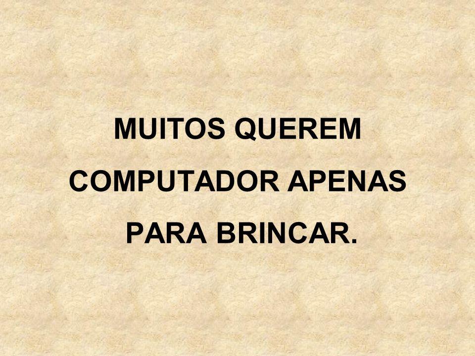 MUITOS QUEREM COMPUTADOR APENAS PARA BRINCAR.