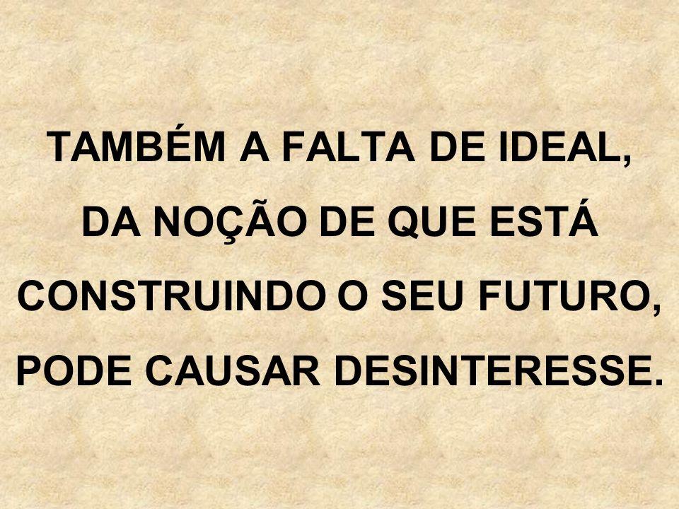 TAMBÉM A FALTA DE IDEAL, DA NOÇÃO DE QUE ESTÁ CONSTRUINDO O SEU FUTURO, PODE CAUSAR DESINTERESSE.