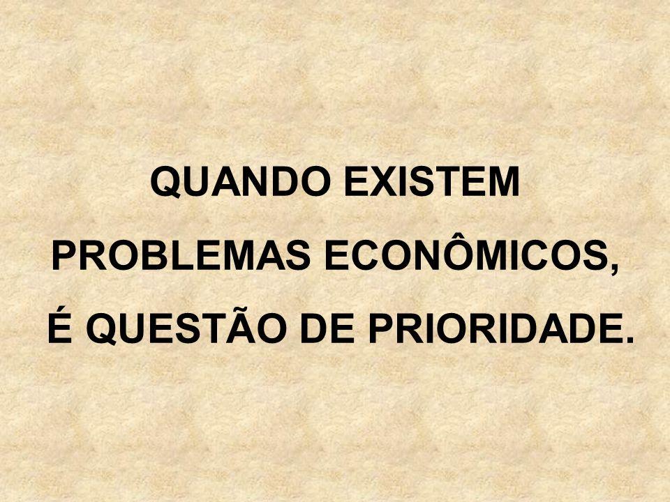 QUANDO EXISTEM PROBLEMAS ECONÔMICOS, É QUESTÃO DE PRIORIDADE.