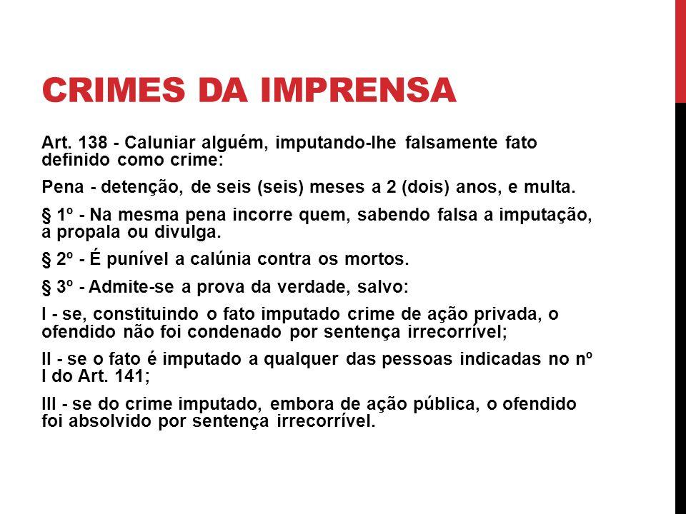 CRIMES DA IMPRENSA Art. 138 - Caluniar alguém, imputando-lhe falsamente fato definido como crime: Pena - detenção, de seis (seis) meses a 2 (dois) ano