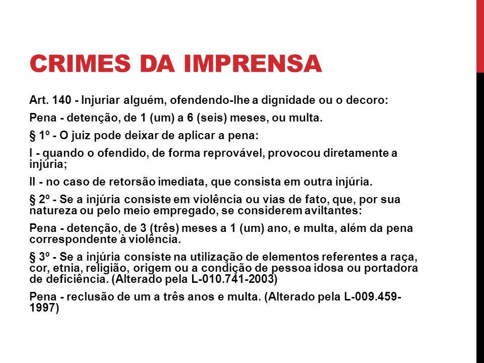 CRIMES DA IMPRENSA Art. 140 - Injuriar alguém, ofendendo-lhe a dignidade ou o decoro: Pena - detenção, de 1 (um) a 6 (seis) meses, ou multa. § 1º - O