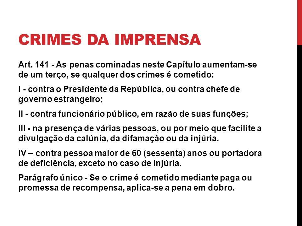CRIMES DA IMPRENSA Art. 141 - As penas cominadas neste Capítulo aumentam-se de um terço, se qualquer dos crimes é cometido: I - contra o Presidente da