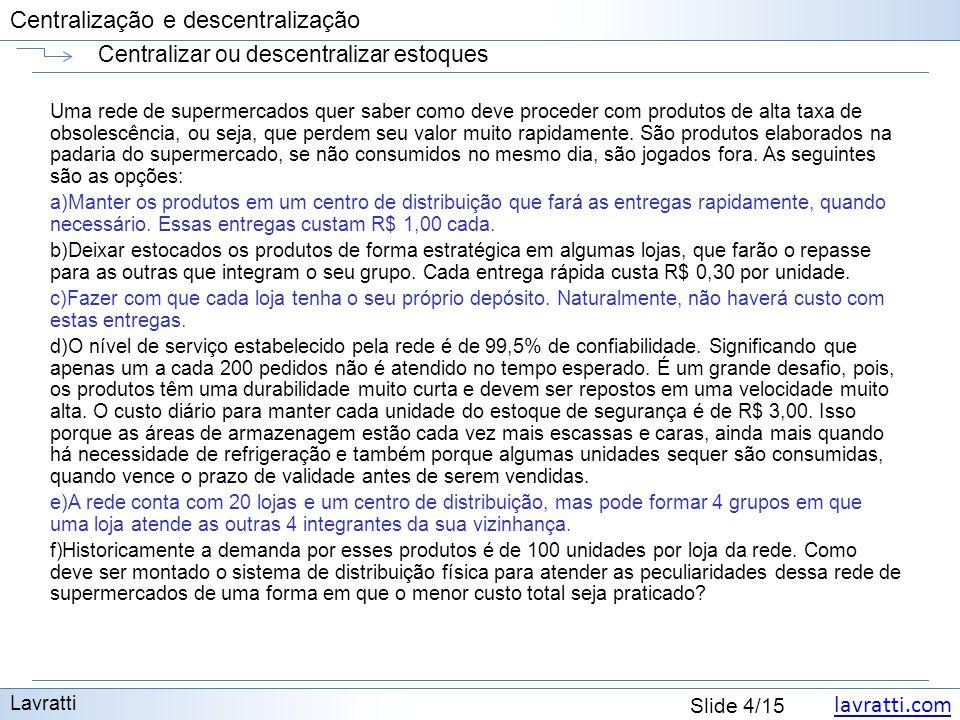 lavratti.com Slide 15/15 Centralização e descentralização Centralizar ou descentralizar estoques Lavratti O menor custo é o do sistema com estoque em algumas lojas.