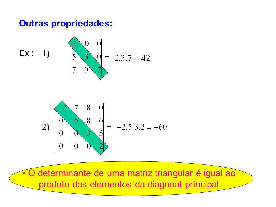 1) 2) Ex: O determinante de uma matriz triangular é igual ao produto dos elementos da diagonal principal Outras propriedades: