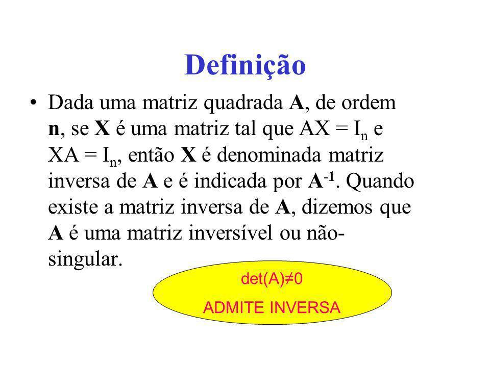 Definição Dada uma matriz quadrada A, de ordem n, se X é uma matriz tal que AX = I n e XA = I n, então X é denominada matriz inversa de A e é indicada
