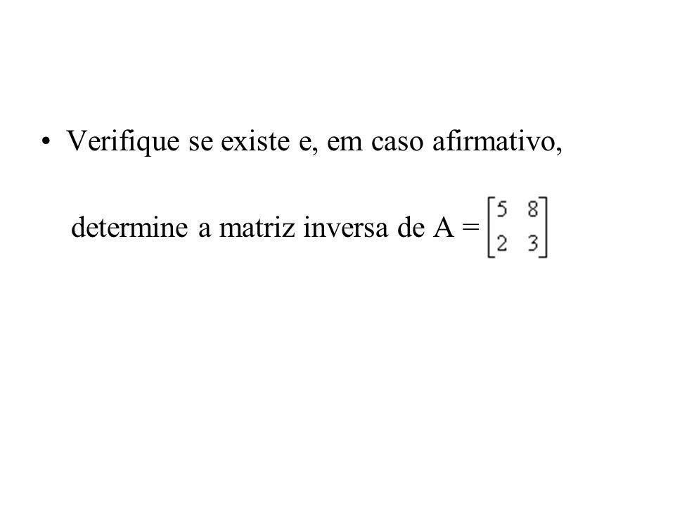 Verifique se existe e, em caso afirmativo, determine a matriz inversa de A =