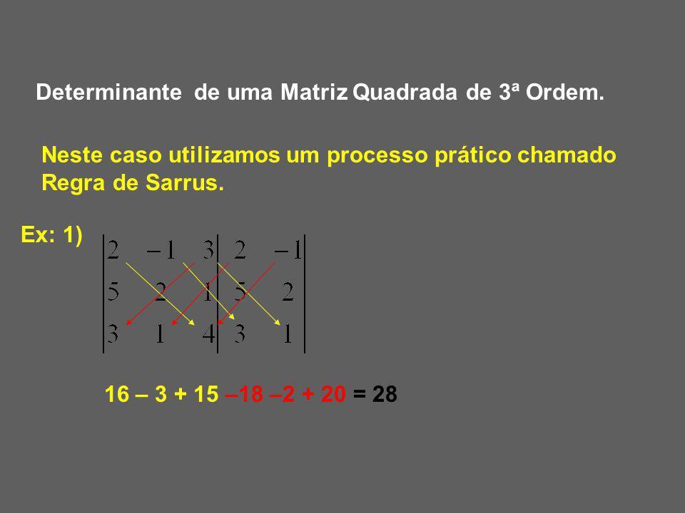Determinante de uma Matriz Quadrada de 3ª Ordem. Neste caso utilizamos um processo prático chamado Regra de Sarrus. Ex: 1) 16 – 3 + 15 –18 –2 + 20 = 2