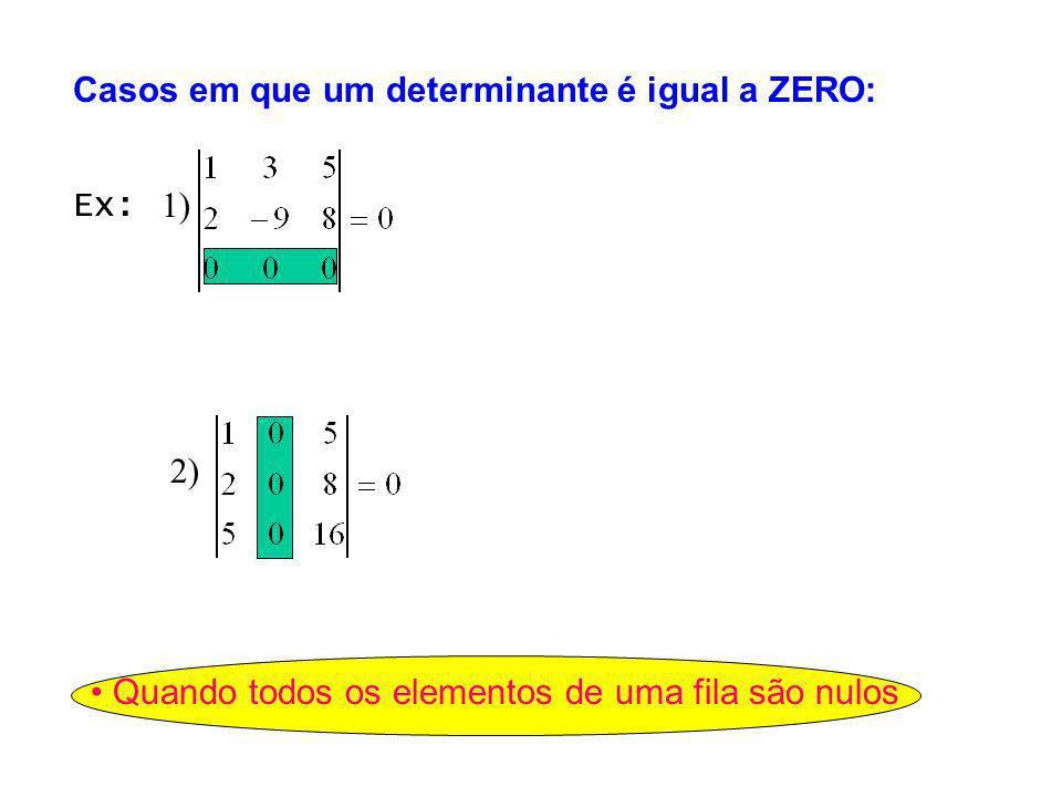 Casos em que um determinante é igual a ZERO: Quando todos os elementos de uma fila são nulos Ex: 1) 2)