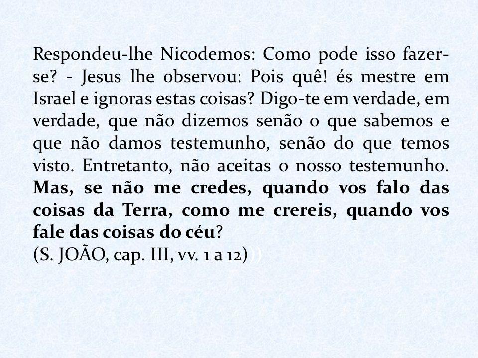 Respondeu-lhe Nicodemos: Como pode isso fazer- se? - Jesus lhe observou: Pois quê! és mestre em Israel e ignoras estas coisas? Digo-te em verdade, em