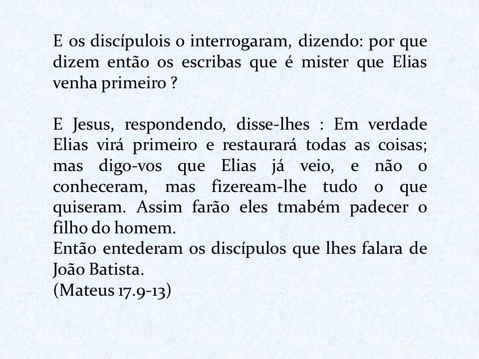 E os discípulois o interrogaram, dizendo: por que dizem então os escribas que é mister que Elias venha primeiro ? E Jesus, respondendo, disse-lhes : E