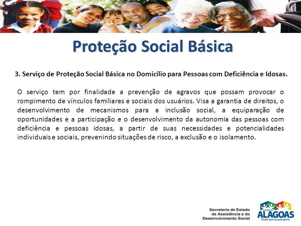 Proteção Social Básica 3. Serviço de Proteção Social Básica no Domicílio para Pessoas com Deficiência e Idosas. O serviço tem por finalidade a prevenç
