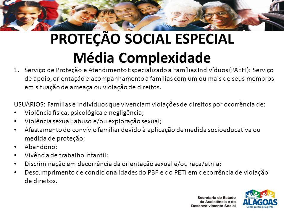 PROTEÇÃO SOCIAL ESPECIAL Média Complexidade 1.Serviço de Proteção e Atendimento Especializado a Famílias Indivíduos (PAEFI): Serviço de apoio, orienta