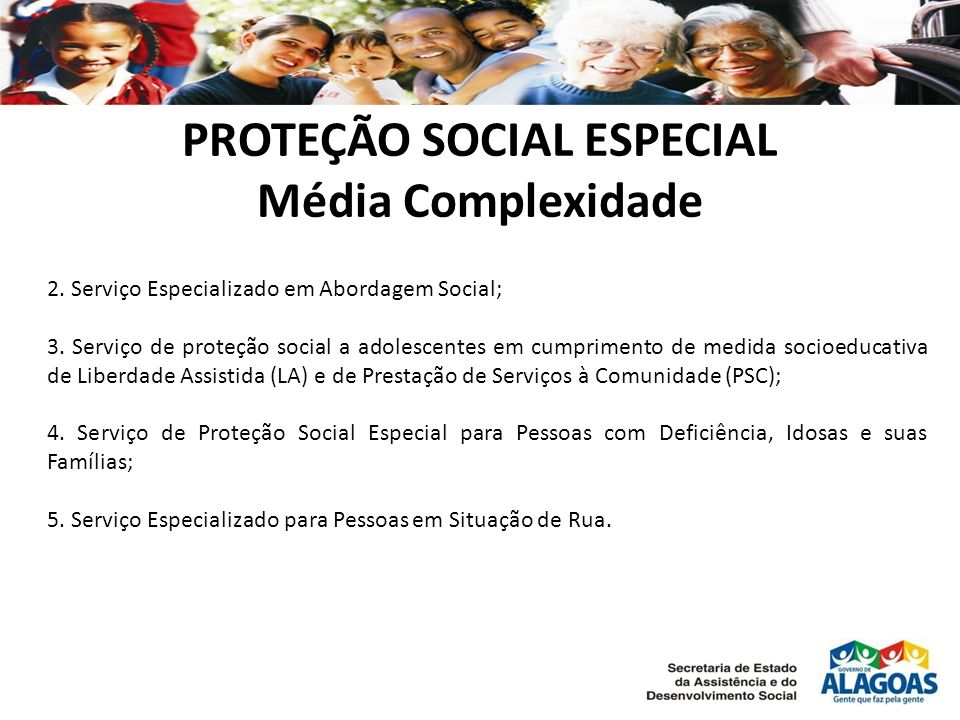 PROTEÇÃO SOCIAL ESPECIAL Média Complexidade 2. Serviço Especializado em Abordagem Social; 3. Serviço de proteção social a adolescentes em cumprimento
