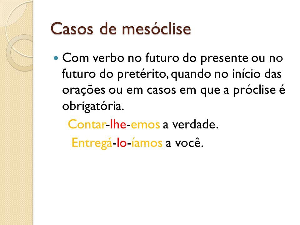 Casos de mesóclise Com verbo no futuro do presente ou no futuro do pretérito, quando no início das orações ou em casos em que a próclise é obrigatória
