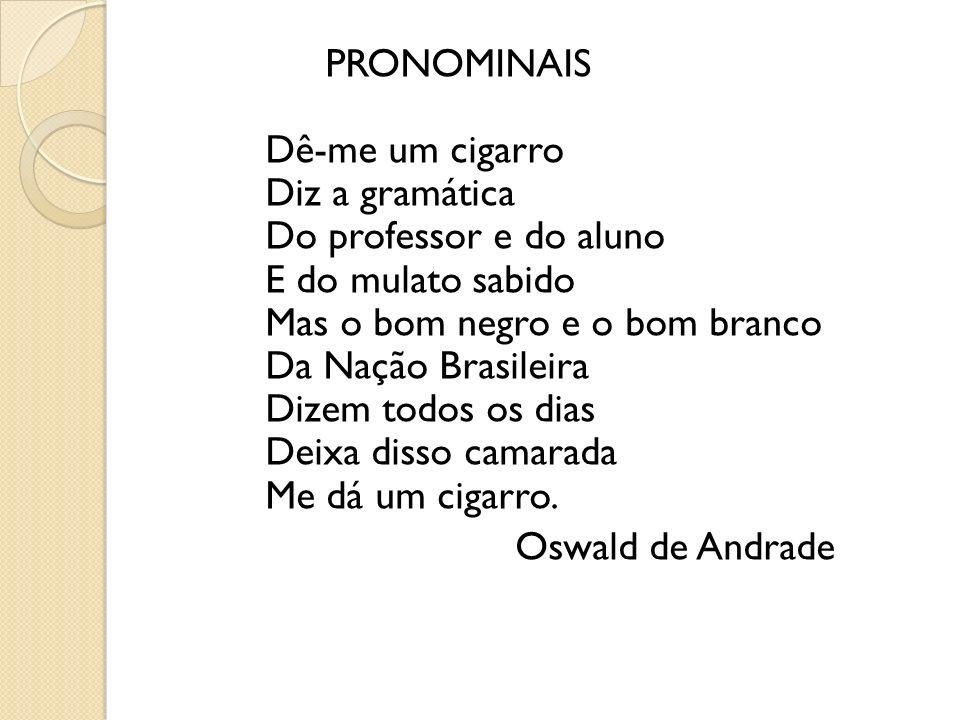 PRONOMINAIS Dê-me um cigarro Diz a gramática Do professor e do aluno E do mulato sabido Mas o bom negro e o bom branco Da Nação Brasileira Dizem todos