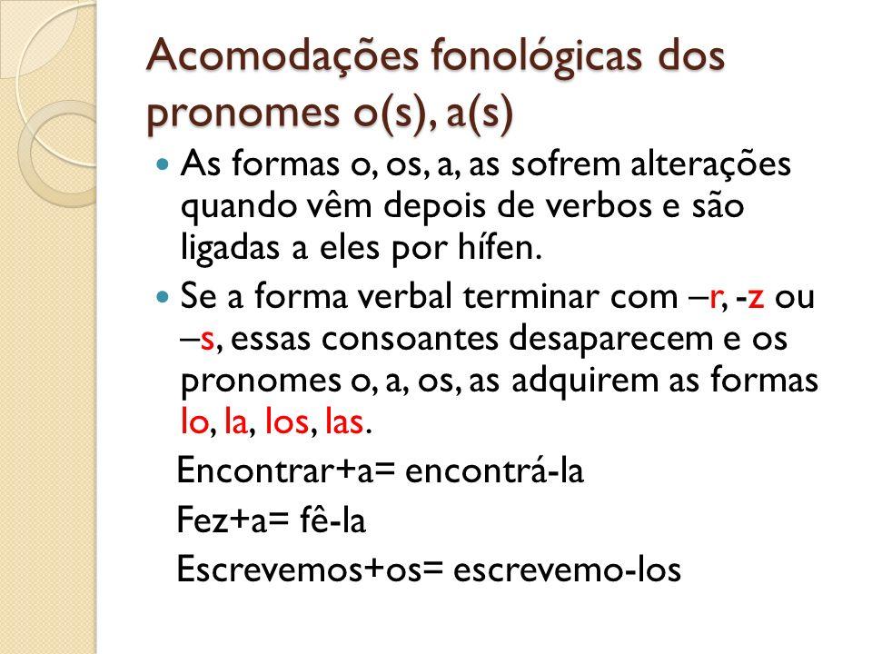 Acomodações fonológicas dos pronomes o(s), a(s) As formas o, os, a, as sofrem alterações quando vêm depois de verbos e são ligadas a eles por hífen. S