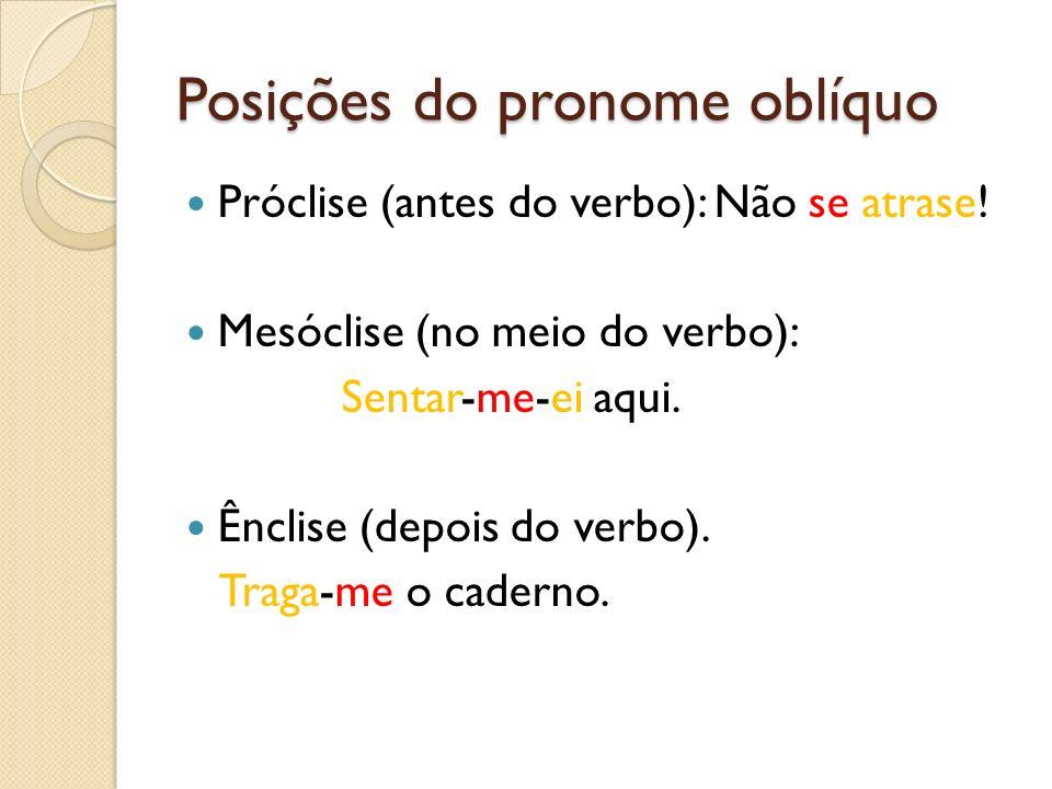 Posições do pronome oblíquo Próclise (antes do verbo): Não se atrase! Mesóclise (no meio do verbo): Sentar-me-ei aqui. Ênclise (depois do verbo). Trag