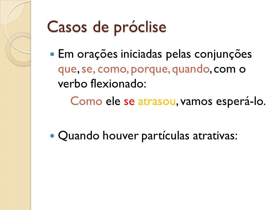 Casos de próclise Em orações iniciadas pelas conjunções que, se, como, porque, quando, com o verbo flexionado: Como ele se atrasou, vamos esperá-lo. Q