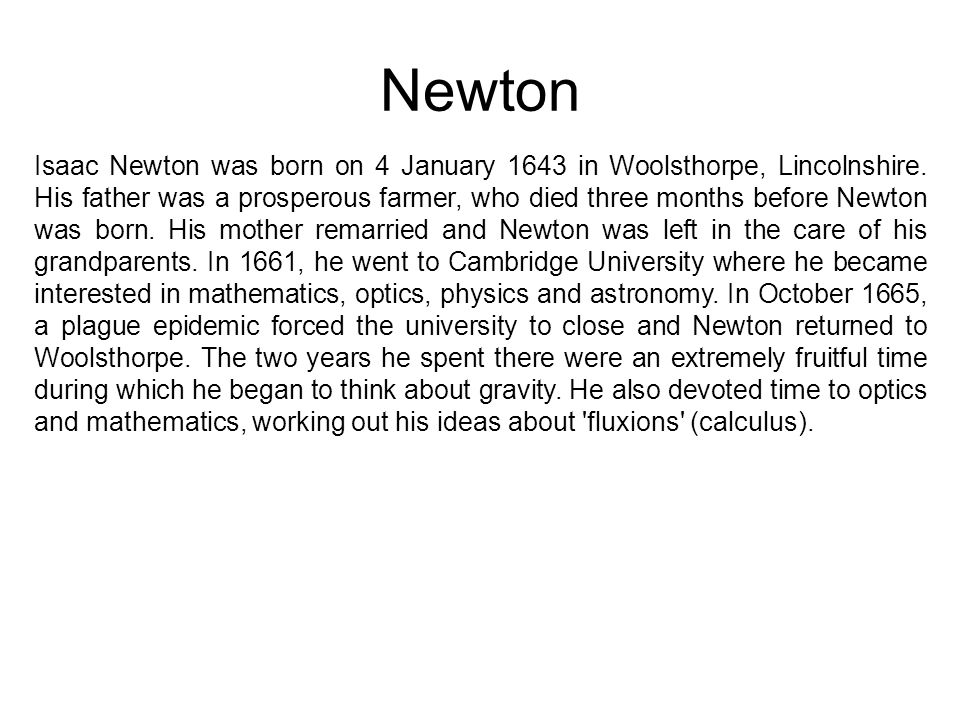 Newton Isaac Newton was born on 4 January 1643 in Woolsthorpe, Lincolnshire. His father was a prosperous farmer, who died three months before Newton w