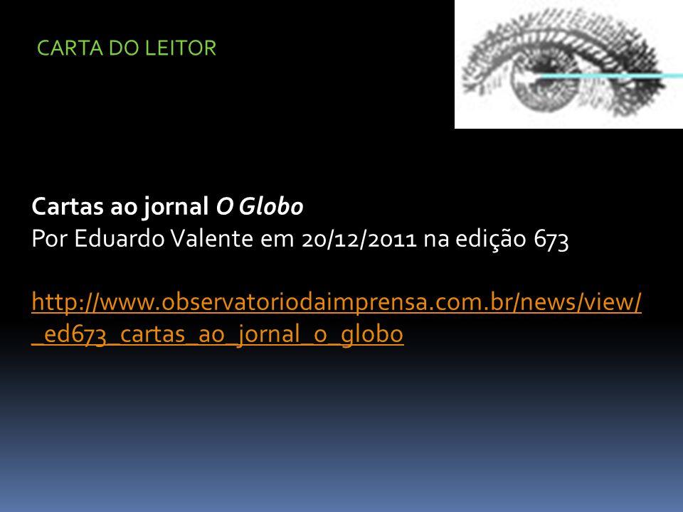 Cartas ao jornal O Globo Por Eduardo Valente em 20/12/2011 na edição 673 http://www.observatoriodaimprensa.com.br/news/view/ _ed673_cartas_ao_jornal_o_globo CARTA DO LEITOR