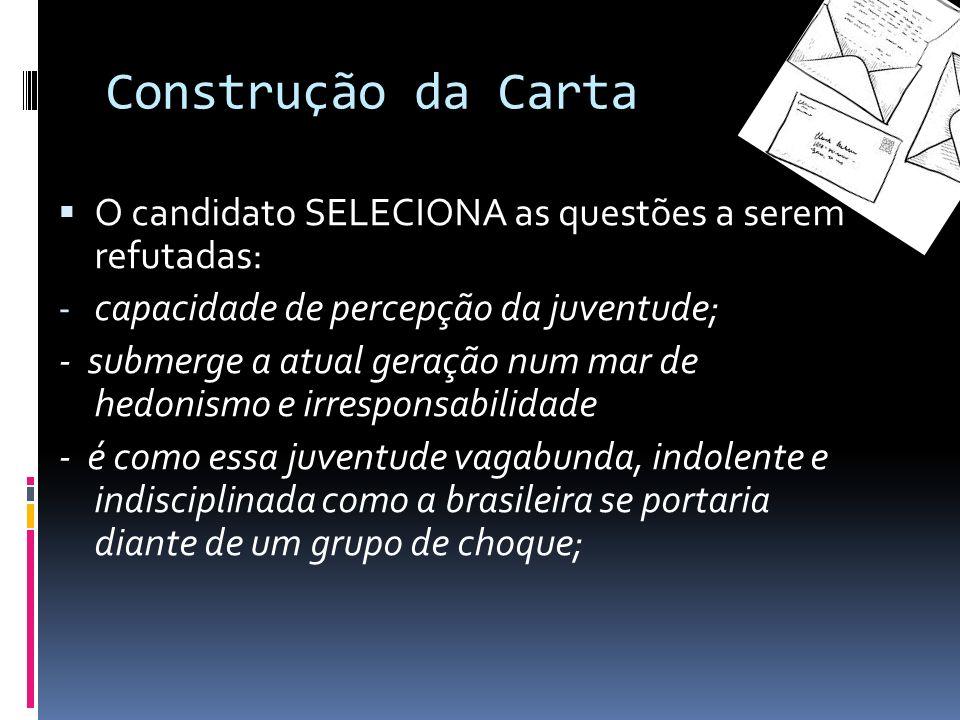 Construção da Carta O candidato SELECIONA as questões a serem refutadas: - capacidade de percepção da juventude; - submerge a atual geração num mar de hedonismo e irresponsabilidade - é como essa juventude vagabunda, indolente e indisciplinada como a brasileira se portaria diante de um grupo de choque;