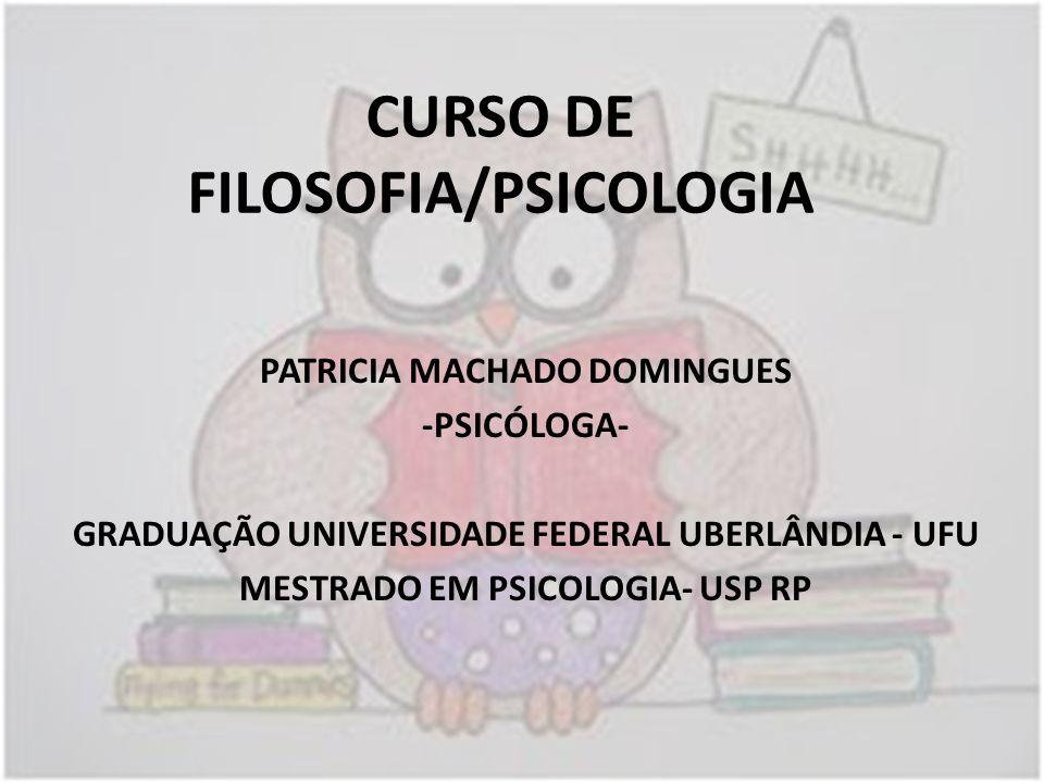 CURSO DE FILOSOFIA/PSICOLOGIA PATRICIA MACHADO DOMINGUES -PSICÓLOGA- GRADUAÇÃO UNIVERSIDADE FEDERAL UBERLÂNDIA - UFU MESTRADO EM PSICOLOGIA- USP RP