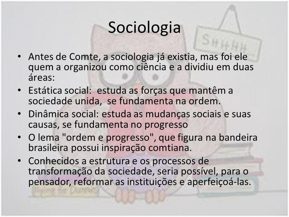 Sociologia Antes de Comte, a sociologia já existia, mas foi ele quem a organizou como ciência e a dividiu em duas áreas: Estática social: estuda as fo