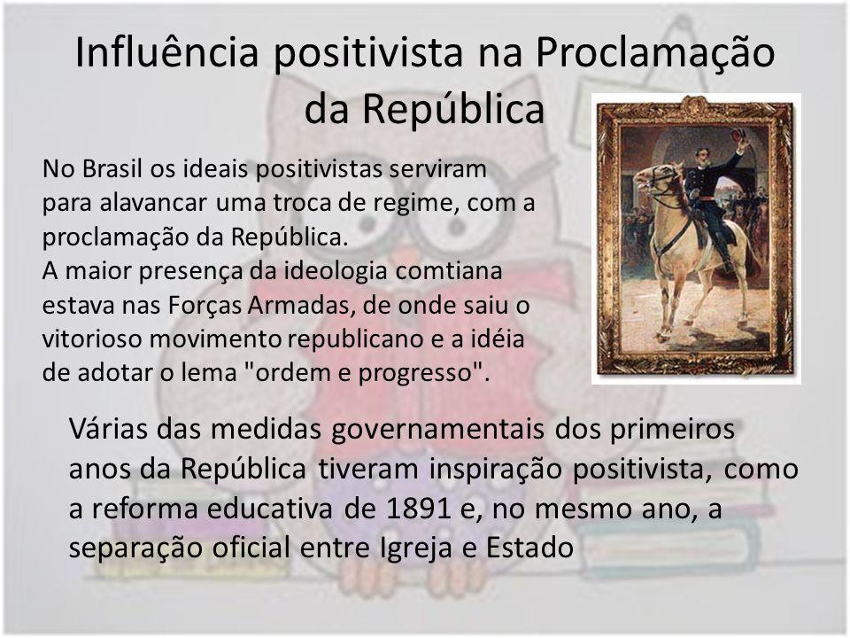 Influência positivista na Proclamação da República No Brasil os ideais positivistas serviram para alavancar uma troca de regime, com a proclamação da