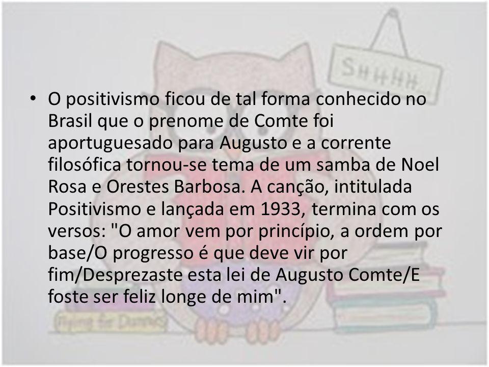 O positivismo ficou de tal forma conhecido no Brasil que o prenome de Comte foi aportuguesado para Augusto e a corrente filosófica tornou-se tema de u