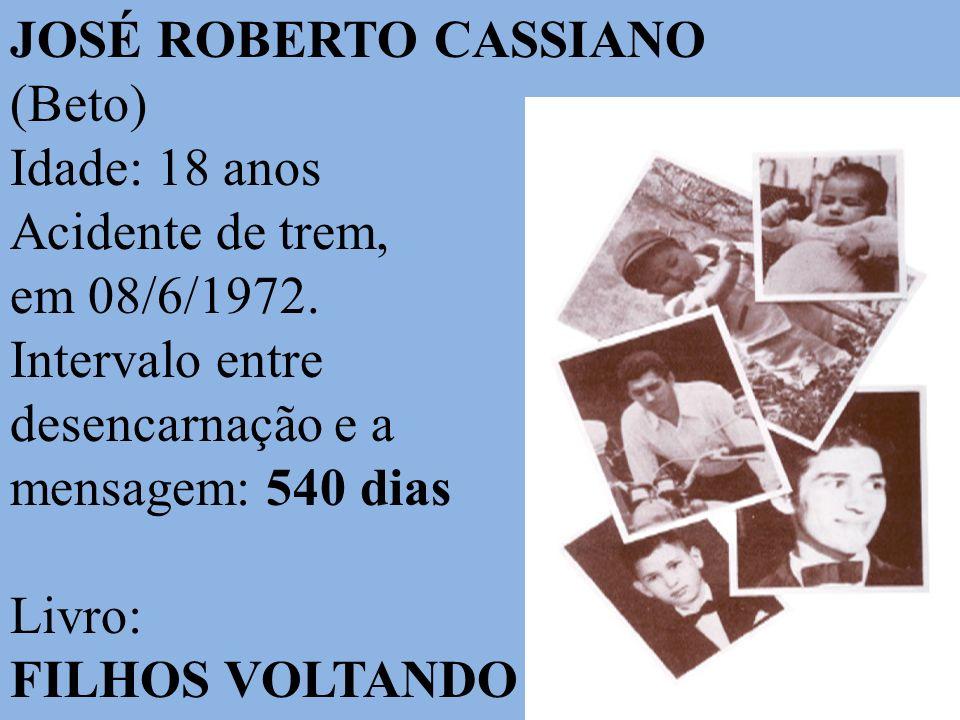JOSÉ ROBERTO CASSIANO (Beto) Idade: 18 anos Acidente de trem, em 08/6/1972. Intervalo entre desencarnação e a mensagem: 540 dias Livro: FILHOS VOLTAND