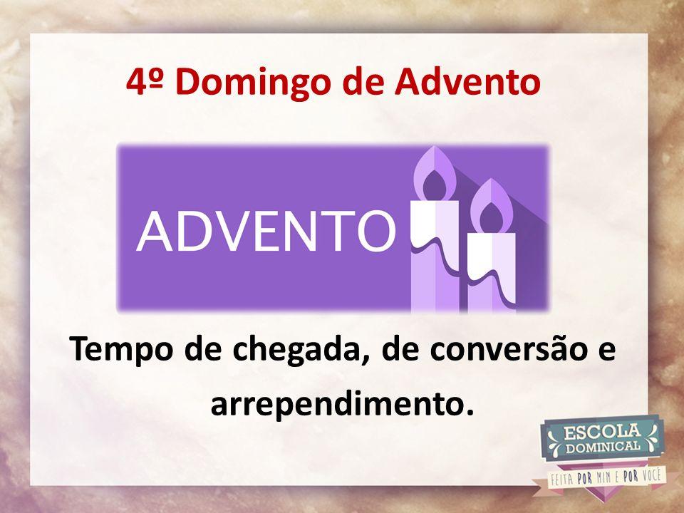 4º Domingo de Advento Tempo de chegada, de conversão e arrependimento.
