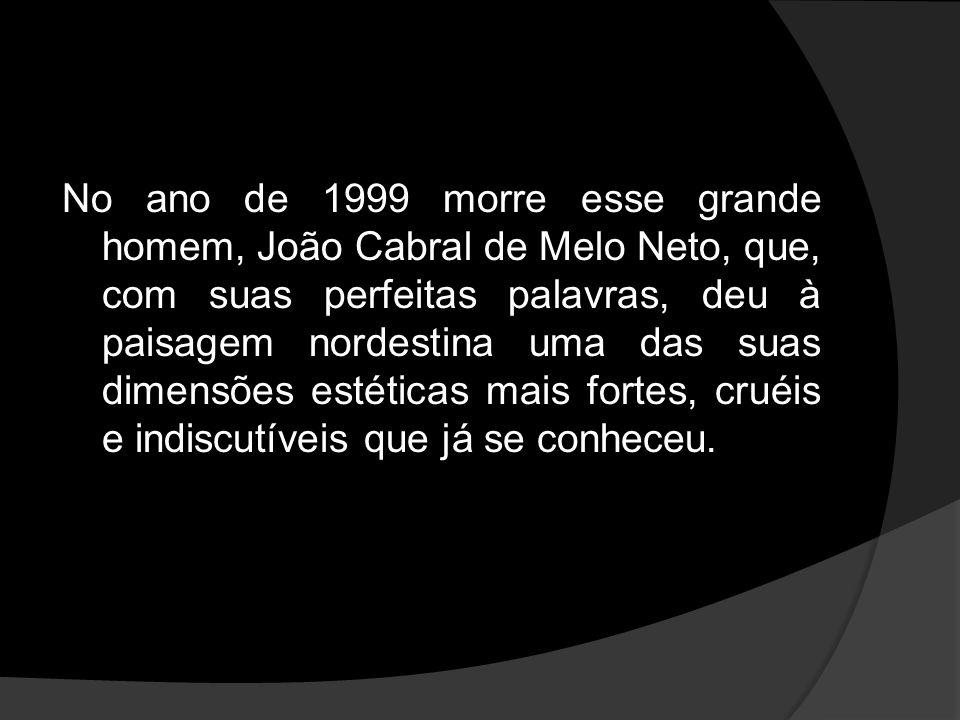 No ano de 1999 morre esse grande homem, João Cabral de Melo Neto, que, com suas perfeitas palavras, deu à paisagem nordestina uma das suas dimensões e