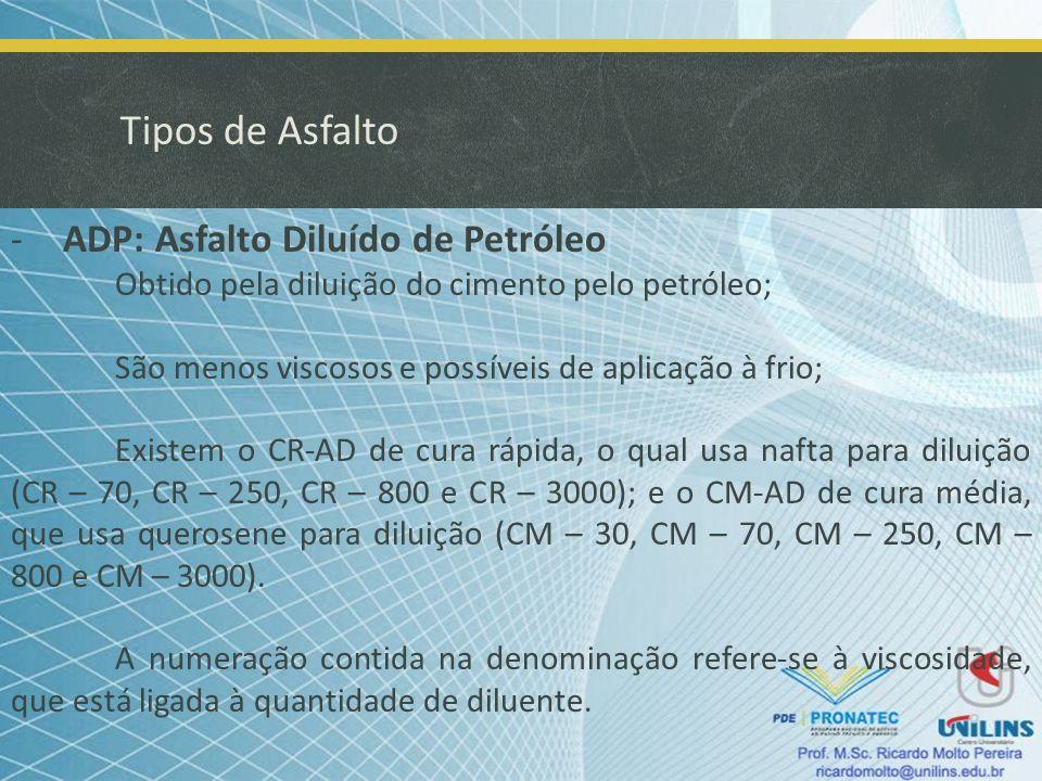 Tipos de Asfalto -ADP: Asfalto Diluído de Petróleo Obtido pela diluição do cimento pelo petróleo; São menos viscosos e possíveis de aplicação à frio;