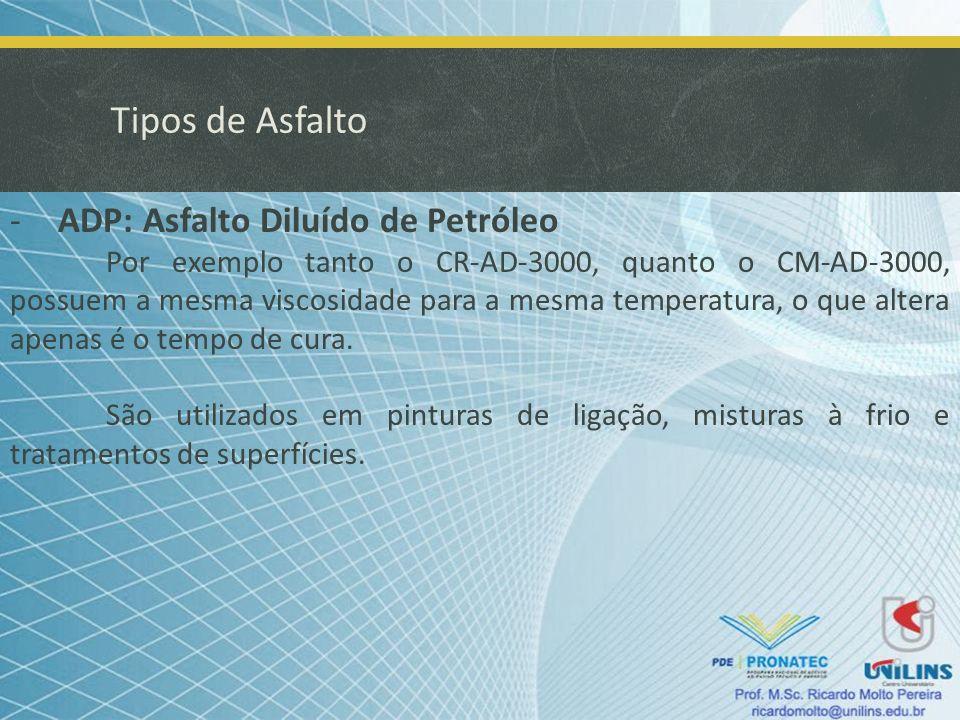 Tipos de Asfalto -ADP: Asfalto Diluído de Petróleo Por exemplo tanto o CR-AD-3000, quanto o CM-AD-3000, possuem a mesma viscosidade para a mesma tempe