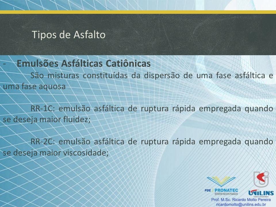 Tipos de Asfalto -Emulsões Asfálticas Catiônicas RM-1C e RM-2C: emulsões asfálticas de ruptura média empregada em pré-misturados à frio, ou como elemento ligante (economicamente não é viável); RL-1C: emulsão asfáltica de ruptura lenta empregada quando se em pré-misturados, lama asfáltica e solo-betume;