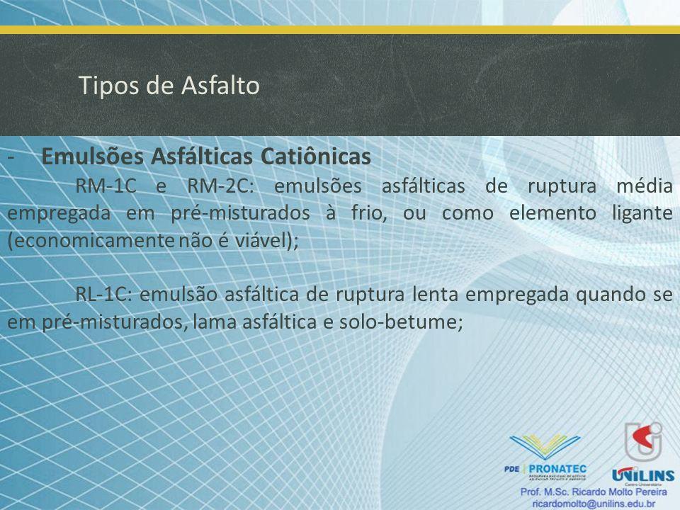 Tipos de Asfalto -Emulsões Asfálticas Catiônicas RM-1C e RM-2C: emulsões asfálticas de ruptura média empregada em pré-misturados à frio, ou como eleme