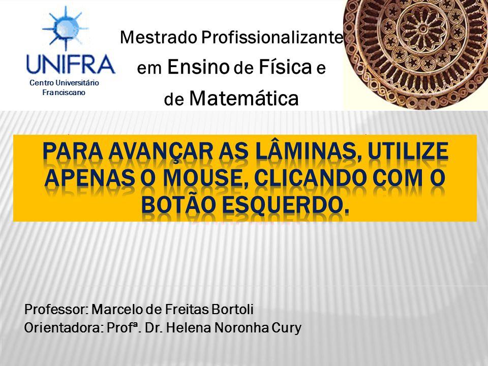 Centro Universitário Franciscano Mestrado Profissionalizante em Ensino de Física e de Matemática Professor: Marcelo de Freitas Bortoli Orientadora: Pr