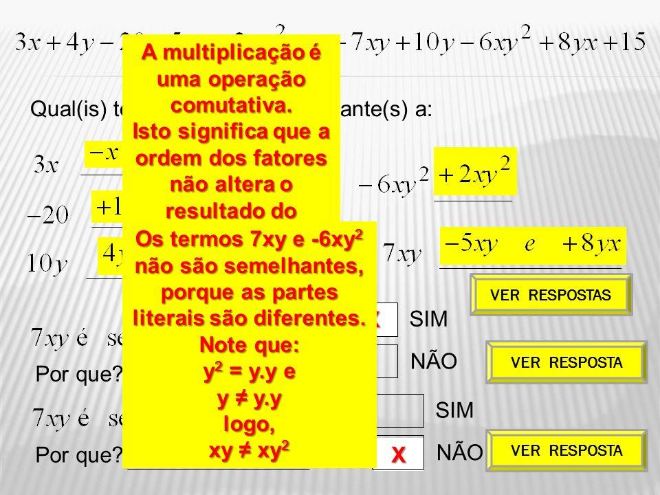 X X Qual(is) termo(s) é(são) semelhante(s) a: Por que? SIM NÃO SIM NÃO Por que? VER RESPOSTAS VER RESPOSTA A multiplicação é uma operação comutativa.