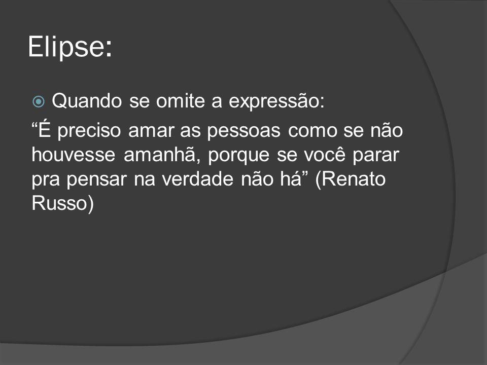 Elipse: Quando se omite a expressão: É preciso amar as pessoas como se não houvesse amanhã, porque se você parar pra pensar na verdade não há (Renato