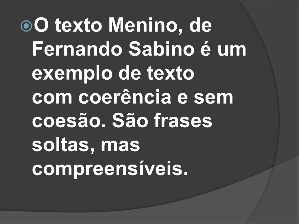 O texto Menino, de Fernando Sabino é um exemplo de texto com coerência e sem coesão. São frases soltas, mas compreensíveis.