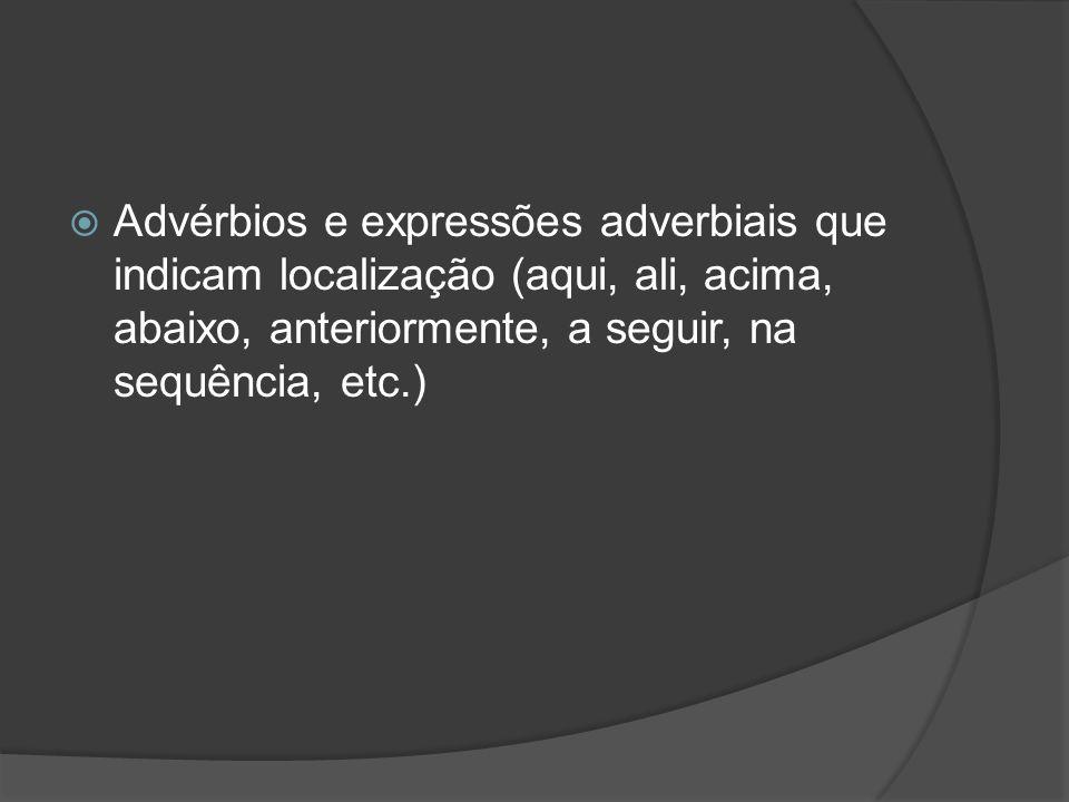 Advérbios e expressões adverbiais que indicam localização (aqui, ali, acima, abaixo, anteriormente, a seguir, na sequência, etc.)
