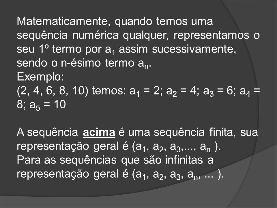 Matematicamente, quando temos uma sequência numérica qualquer, representamos o seu 1º termo por a 1 assim sucessivamente, sendo o n-ésimo termo a n. E