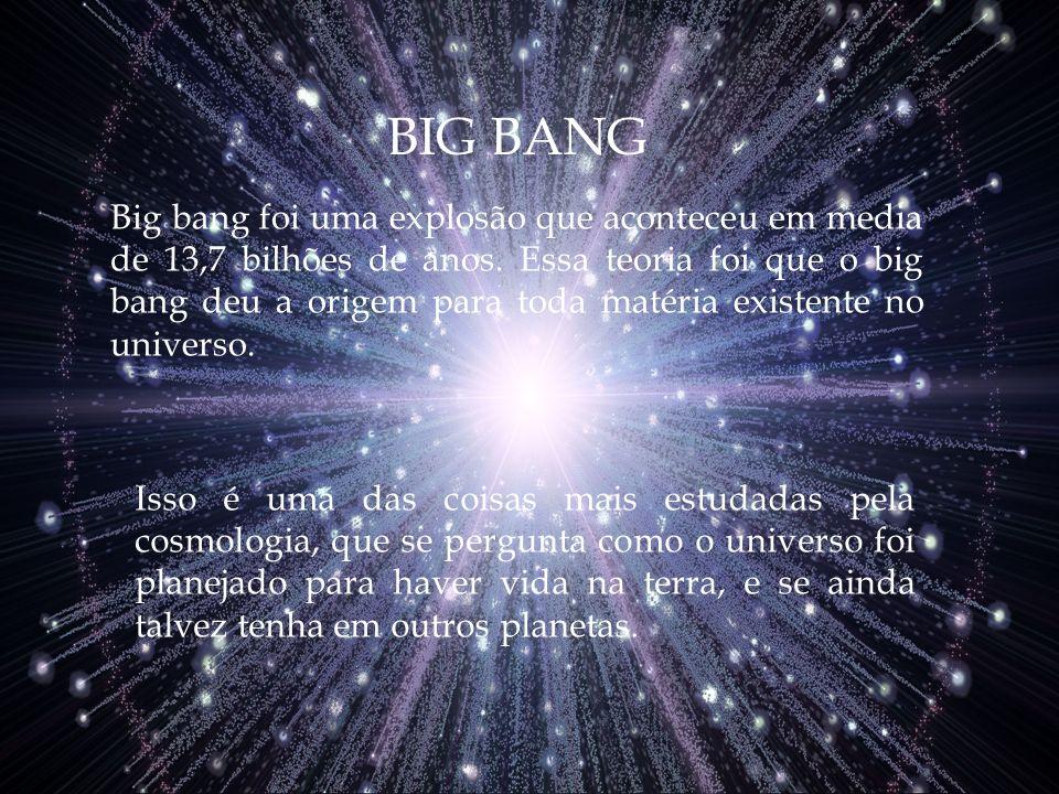 Big bang foi uma explosão que aconteceu em media de 13,7 bilhões de anos. Essa teoria foi que o big bang deu a origem para toda matéria existente no u