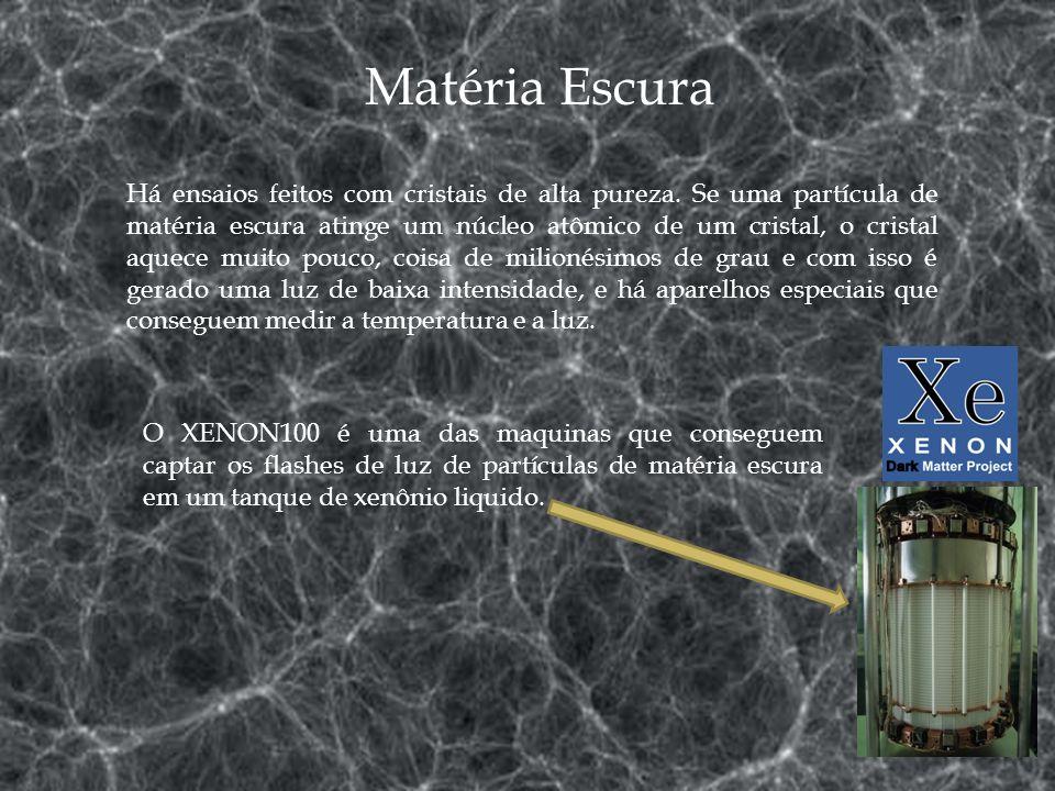 Matéria Escura Há ensaios feitos com cristais de alta pureza. Se uma partícula de matéria escura atinge um núcleo atômico de um cristal, o cristal aqu