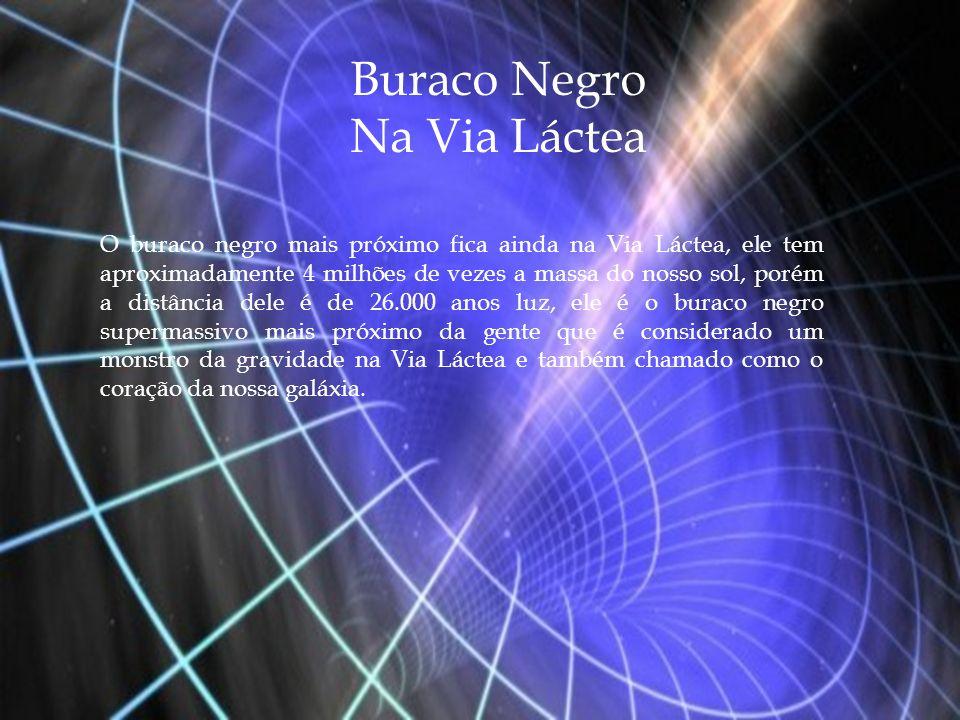 Buraco Negro Na Via Láctea O buraco negro mais próximo fica ainda na Via Láctea, ele tem aproximadamente 4 milhões de vezes a massa do nosso sol, poré