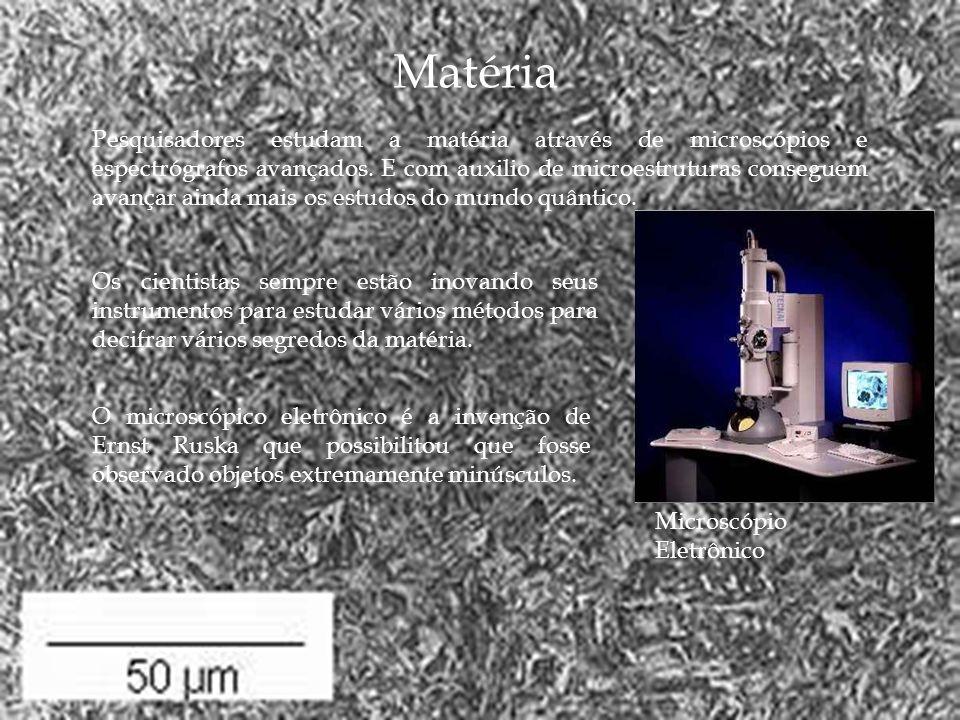 Matéria Pesquisadores estudam a matéria através de microscópios e espectrógrafos avançados. E com auxilio de microestruturas conseguem avançar ainda m