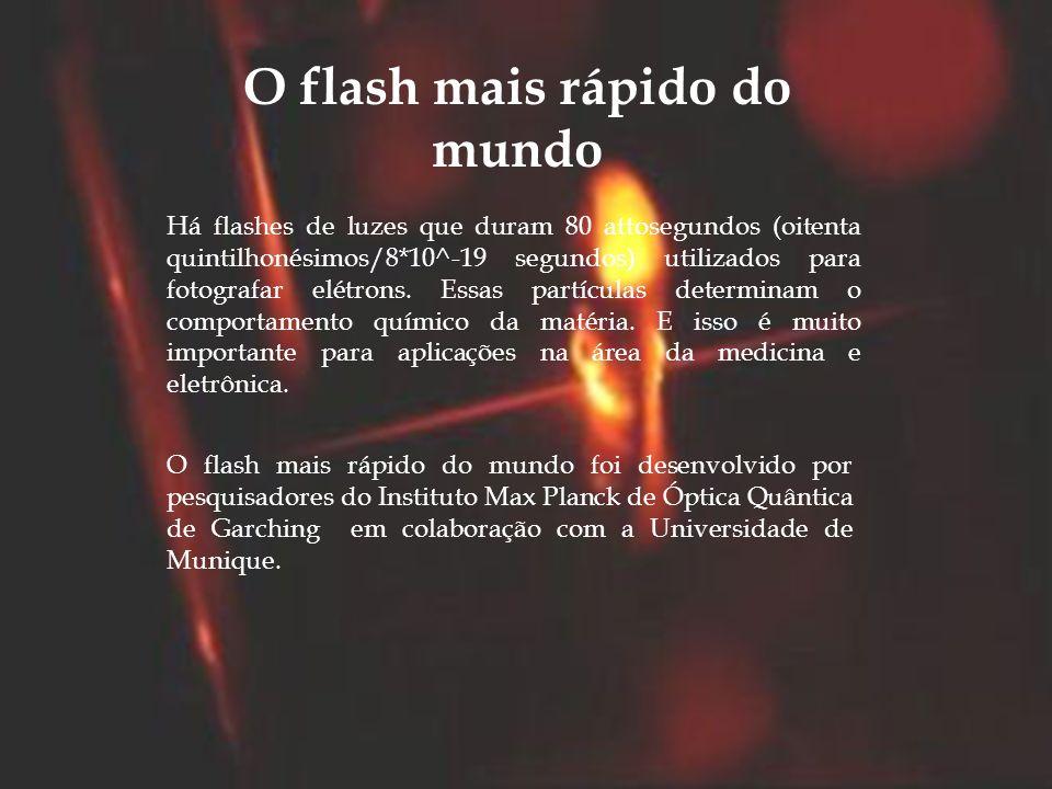 Há flashes de luzes que duram 80 attosegundos (oitenta quintilhonésimos/8*10^-19 segundos) utilizados para fotografar elétrons. Essas partículas deter