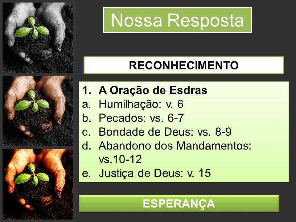 Nossa Resposta 1.A Oração de Esdras a.Humilhação: v. 6 b.Pecados: vs. 6-7 c.Bondade de Deus: vs. 8-9 d.Abandono dos Mandamentos: vs.10-12 e.Justiça de