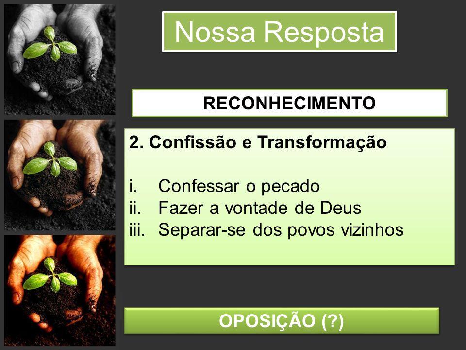 Nossa Resposta 2. Confissão e Transformação i.Confessar o pecado ii.Fazer a vontade de Deus iii.Separar-se dos povos vizinhos 2. Confissão e Transform